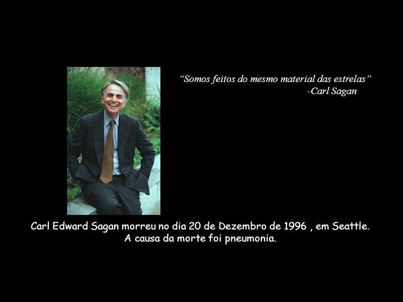 Carl Edward Sagan morreu no dia 20 de Dezembro de 1996, em Seattle. A causa da morte foi pneumonia. Somos feitos do mesmo material das estrelas -Carl