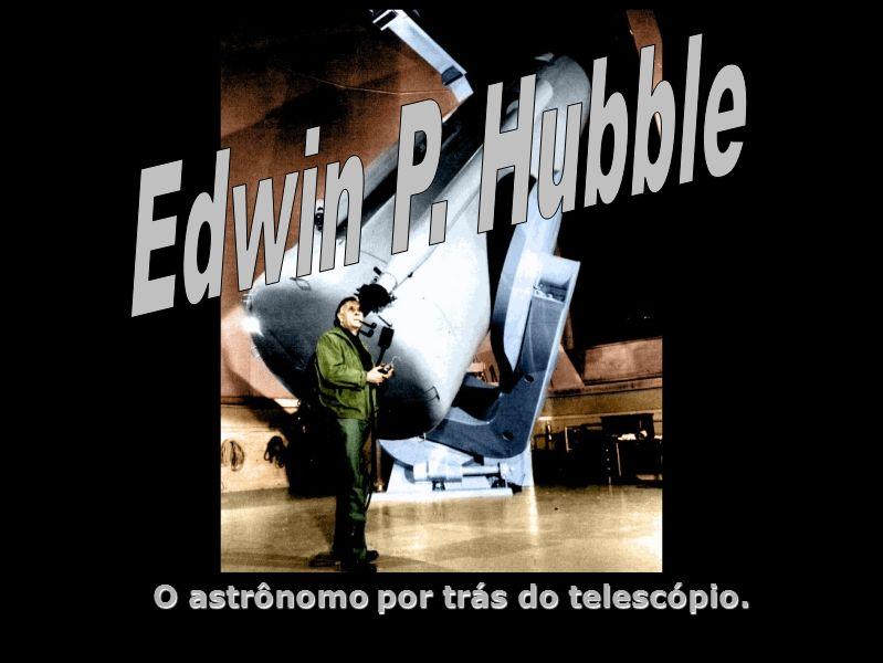 Edwin Powell Hubble - O astrônomo por trás do telescópio O astrônomo por trás do telescópio.
