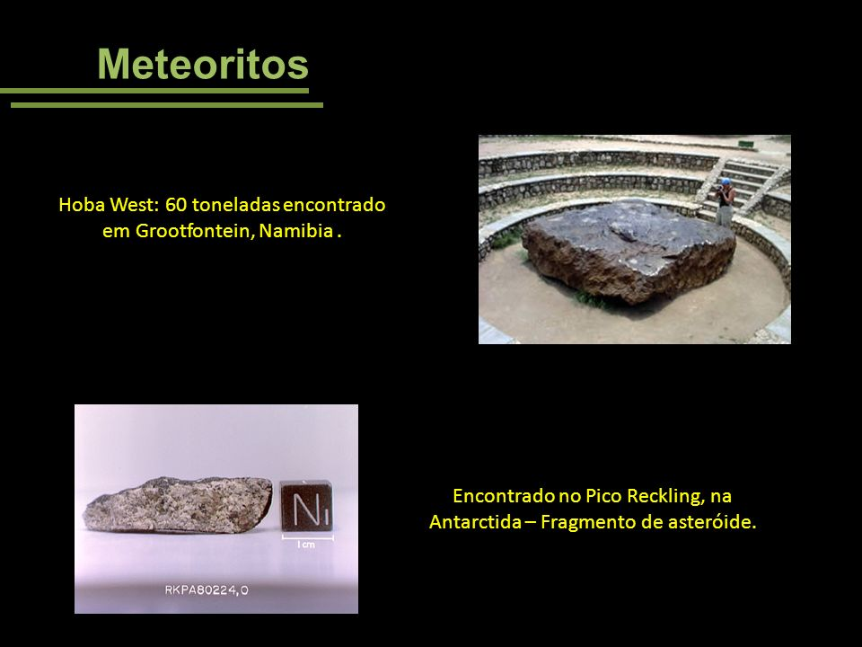Meteoritos Hoba West: 60 toneladas encontrado em Grootfontein, Namibia. Encontrado no Pico Reckling, na Antarctida – Fragmento de asteróide.