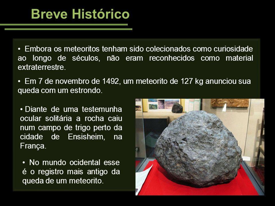 Breve Histórico Embora os meteoritos tenham sido colecionados como curiosidade ao longo de séculos, não eram reconhecidos como material extraterrestre