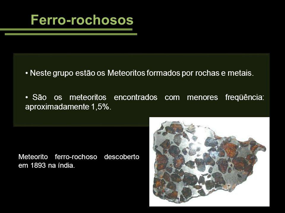 Ferro-rochosos Neste grupo estão os Meteoritos formados por rochas e metais. São os meteoritos encontrados com menores freqüência: aproximadamente 1,5