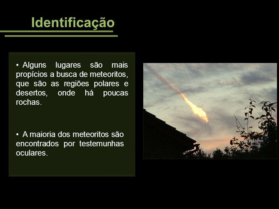 Alguns lugares são mais propícios a busca de meteoritos, que são as regiões polares e desertos, onde há poucas rochas. Identificação A maioria dos met