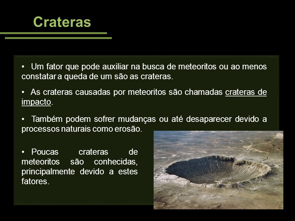 Crateras Um fator que pode auxiliar na busca de meteoritos ou ao menos constatar a queda de um são as crateras. As crateras causadas por meteoritos sã