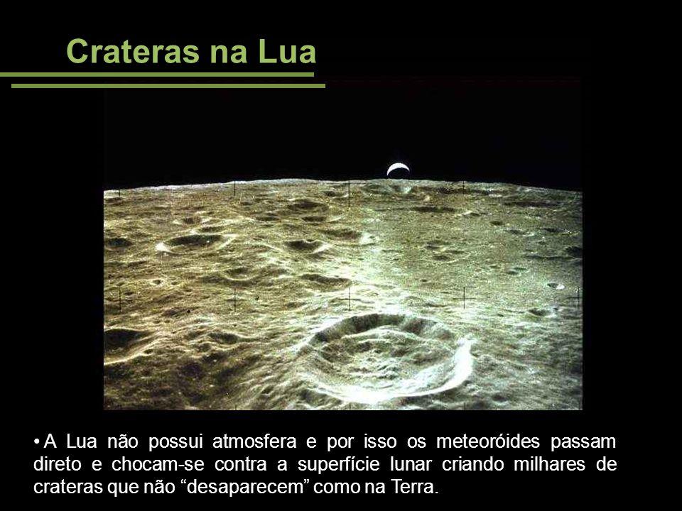 Crateras na Lua A Lua não possui atmosfera e por isso os meteoróides passam direto e chocam-se contra a superfície lunar criando milhares de crateras