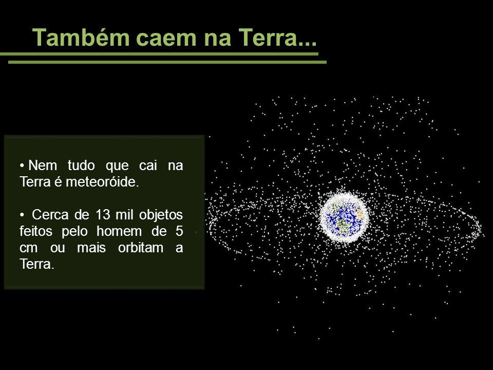 Também caem na Terra... Nem tudo que cai na Terra é meteoróide. Cerca de 13 mil objetos feitos pelo homem de 5 cm ou mais orbitam a Terra.