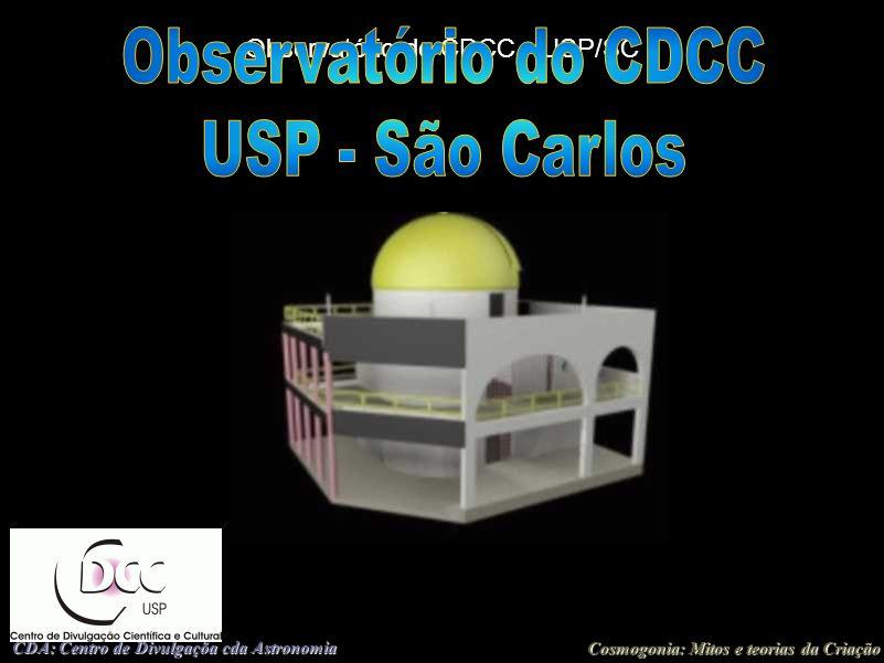 Cosmogonia: Mitos e teorias da Criação CDA: Centro de Divulgaçõa cda Astronomia Observatório do CDCC - USP/SC Setor de Astronomia (OBSERVATÓRIO) (Centro de Divulgação da Astronomia - CDA) Centro de Divulgação Científica e Cultural - CDCC Universidade de São Paulo - USP http://www.cdcc.sc.usp.br/cda Endereço: Av.