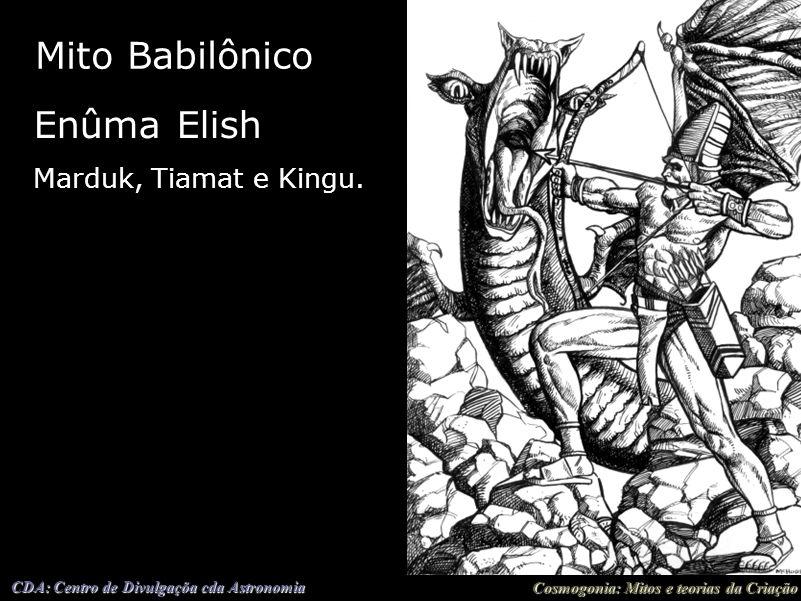 Cosmogonia: Mitos e teorias da Criação CDA: Centro de Divulgaçõa cda Astronomia Mito Babilônico Enûma Elish Marduk, Tiamat e Kingu.
