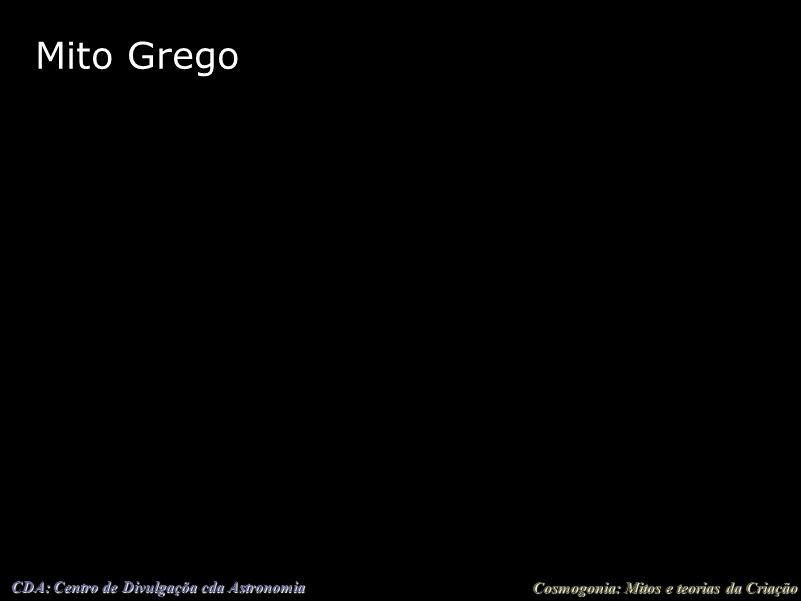 Cosmogonia: Mitos e teorias da Criação CDA: Centro de Divulgaçõa cda Astronomia Mito Grego