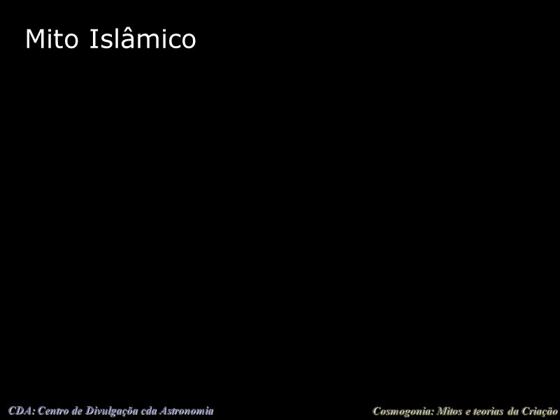Cosmogonia: Mitos e teorias da Criação CDA: Centro de Divulgaçõa cda Astronomia Mito Islâmico