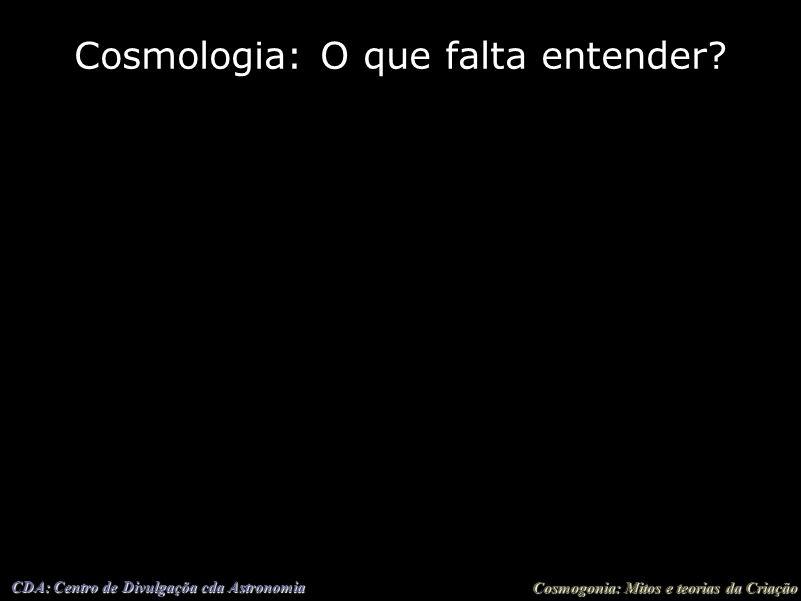 Cosmogonia: Mitos e teorias da Criação CDA: Centro de Divulgaçõa cda Astronomia Cosmologia: O que falta entender?