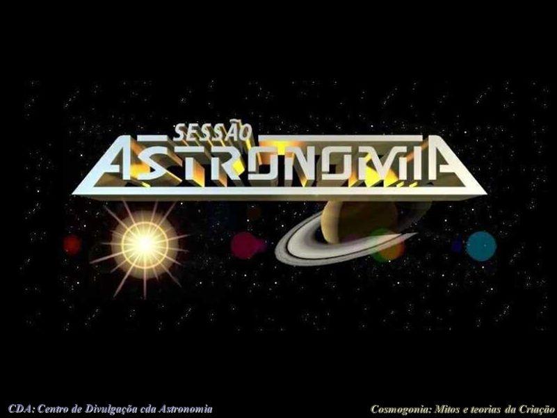 Cosmogonia: Mitos e teorias da Criação CDA: Centro de Divulgaçõa cda Astronomia Sessão Astronomia As Sessões Astronomia são palestras proferidas pela equipe do Setor de Astronomia todos os sábados às 21h00.