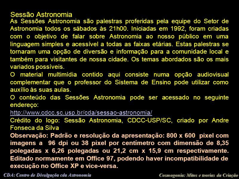 Cosmogonia: Mitos e teorias da Criação CDA: Centro de Divulgaçõa cda Astronomia Sessão Astronomia As Sessões Astronomia são palestras proferidas pela