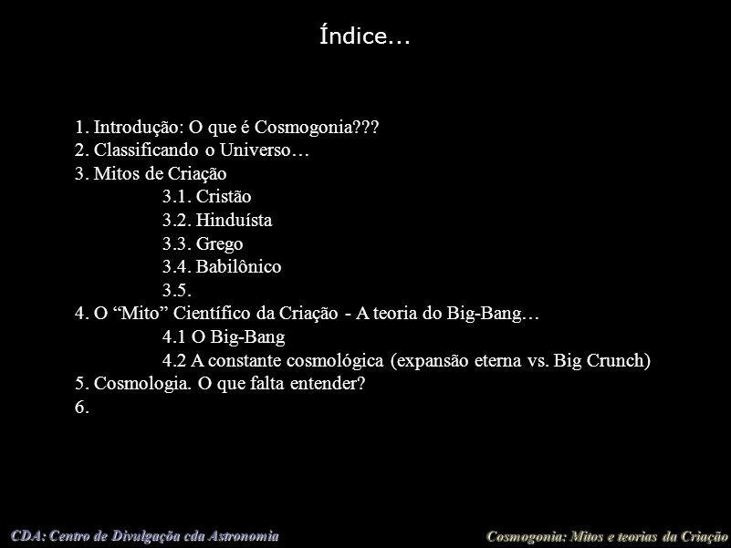 Cosmogonia: Mitos e teorias da Criação CDA: Centro de Divulgaçõa cda Astronomia Índice... 1. Introdução: O que é Cosmogonia??? 2. Classificando o Univ