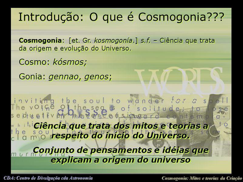 Cosmogonia: Mitos e teorias da Criação CDA: Centro de Divulgaçõa cda Astronomia Introdução: O que é Cosmogonia??? Cosmogonia: [et. Gr. kosmogonía.] s.