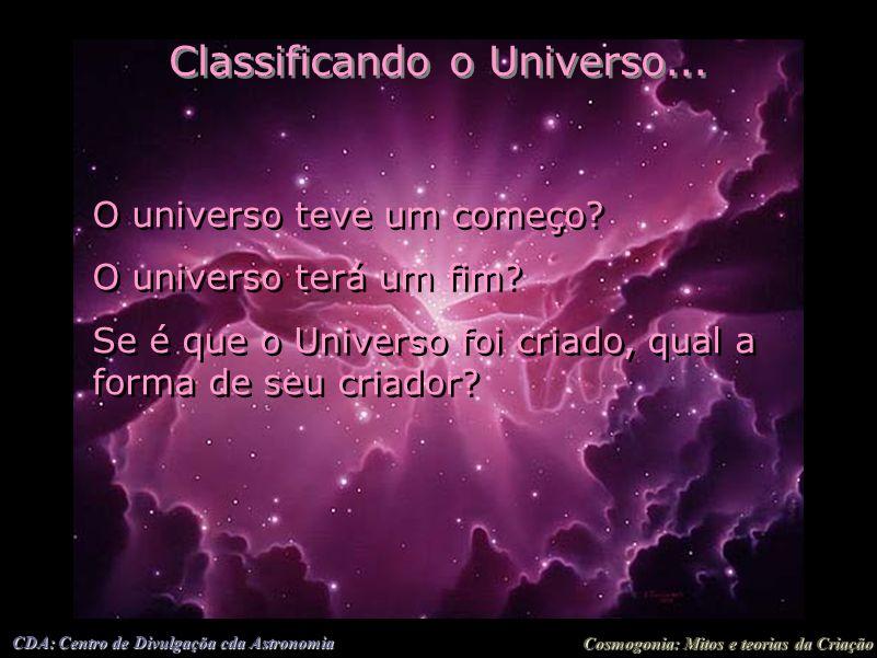 Cosmogonia: Mitos e teorias da Criação CDA: Centro de Divulgaçõa cda Astronomia Classificando o Universo... O universo teve um começo? O universo terá