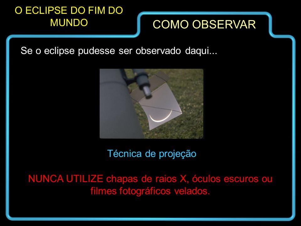 O ECLIPSE DO FIM DO MUNDO COMO OBSERVAR Se o eclipse pudesse ser observado daqui... Técnica de projeção NUNCA UTILIZE chapas de raios X, óculos escuro