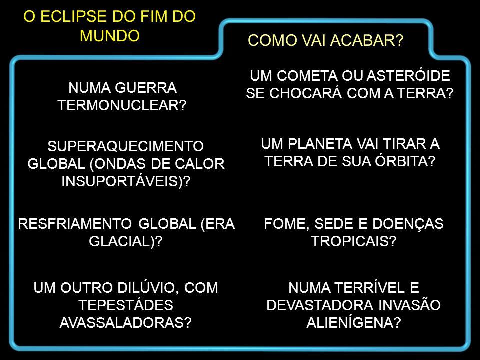 O ECLIPSE DO FIM DO MUNDO COMO VAI ACABAR? NUMA GUERRA TERMONUCLEAR? SUPERAQUECIMENTO GLOBAL (ONDAS DE CALOR INSUPORTÁVEIS)? RESFRIAMENTO GLOBAL (ERA