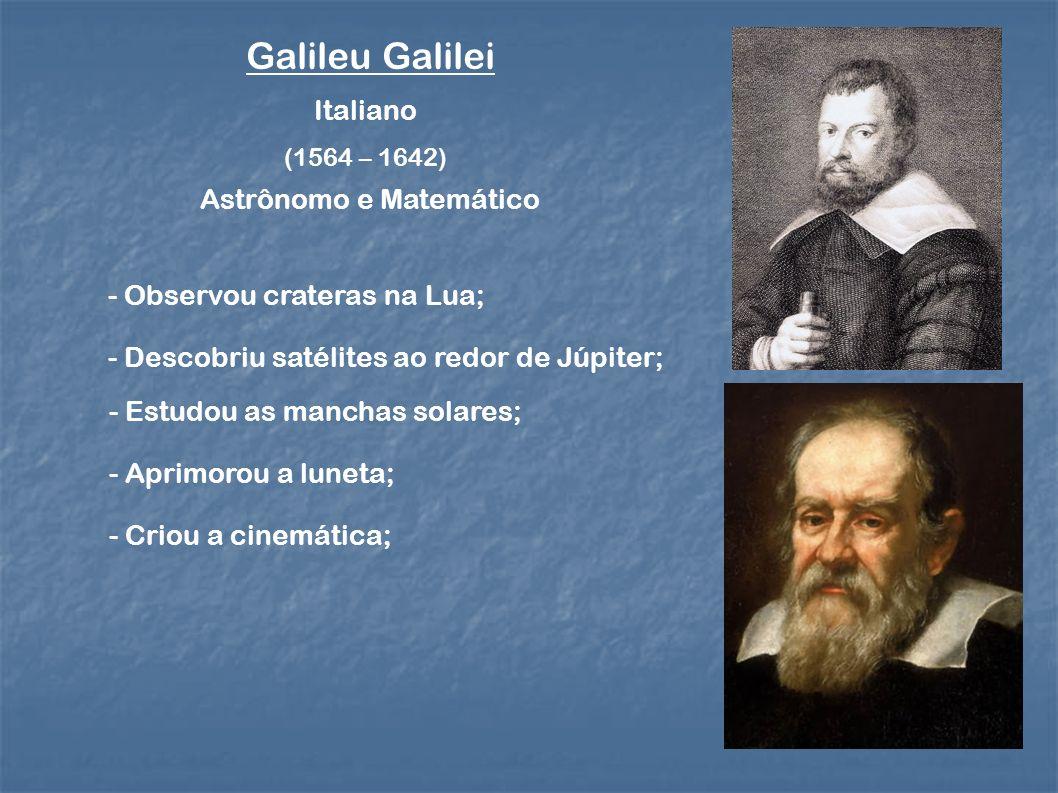 Galileu Galilei (1564 – 1642) Italiano Astrônomo e Matemático - Observou crateras na Lua; - Descobriu satélites ao redor de Júpiter; - Estudou as manchas solares; - Aprimorou a luneta; - Criou a cinemática;