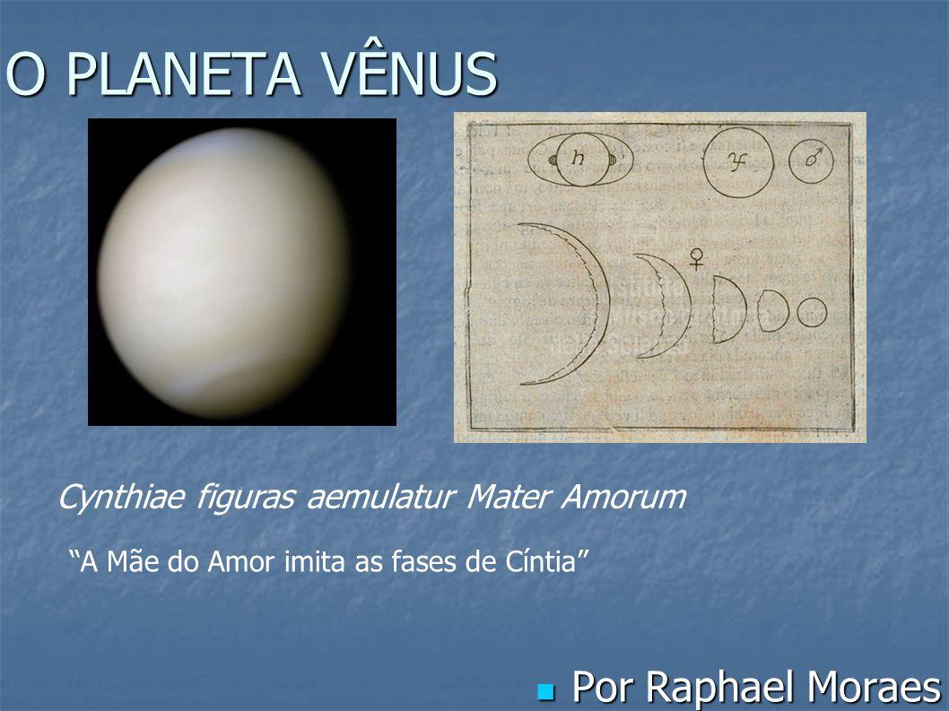 O PLANETA VÊNUS Por Raphael Moraes Por Raphael Moraes Cynthiae figuras aemulatur Mater Amorum A Mãe do Amor imita as fases de Cíntia