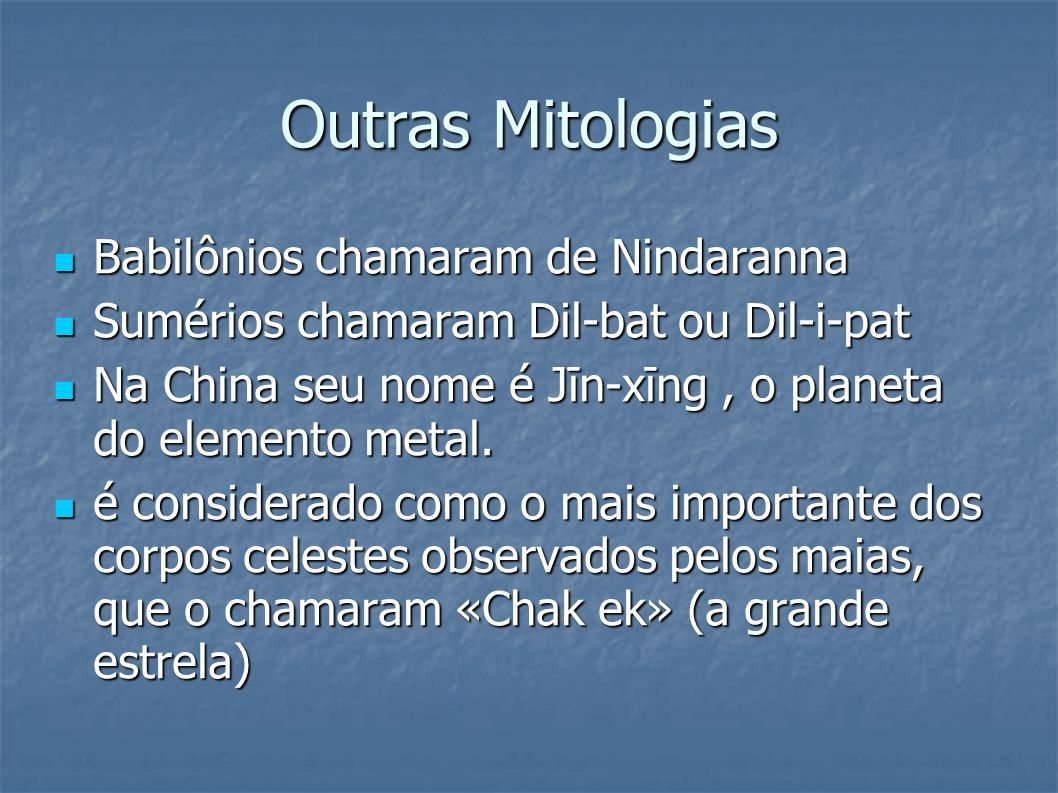 Outras Mitologias Babilônios chamaram de Nindaranna Babilônios chamaram de Nindaranna Sumérios chamaram Dil-bat ou Dil-i-pat Sumérios chamaram Dil-bat ou Dil-i-pat Na China seu nome é Jīn-xīng, o planeta do elemento metal.