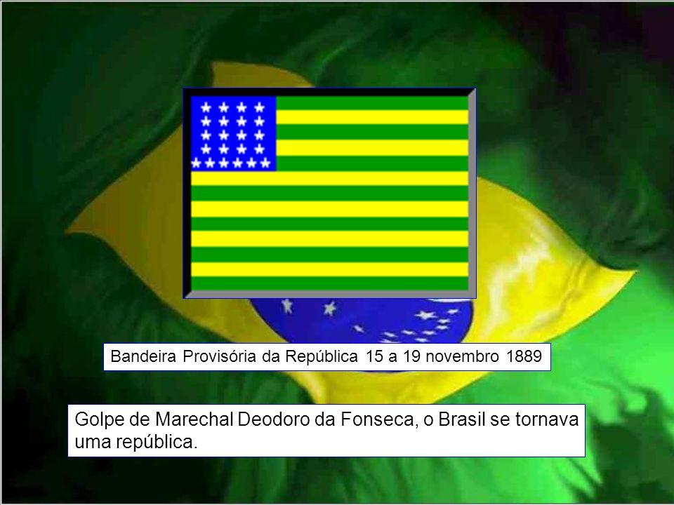 Bandeira Provisória da República 15 a 19 novembro 1889 Golpe de Marechal Deodoro da Fonseca, o Brasil se tornava uma república.