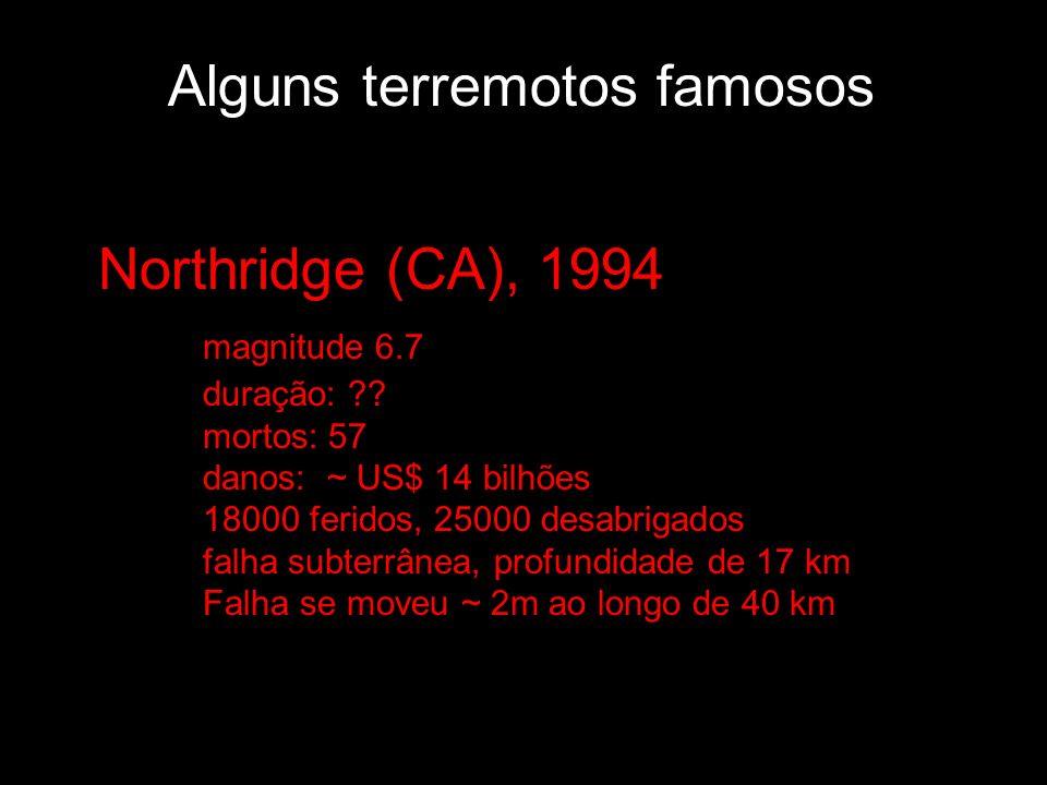 Alguns terremotos famosos Northridge (CA), 1994 magnitude 6.7 duração: ?? mortos: 57 danos: ~ US$ 14 bilhões 18000 feridos, 25000 desabrigados falha s
