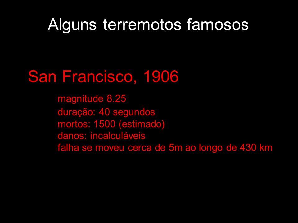 Alguns terremotos famosos San Francisco, 1906 magnitude 8.25 duração: 40 segundos mortos: 1500 (estimado) danos: incalculáveis falha se moveu cerca de