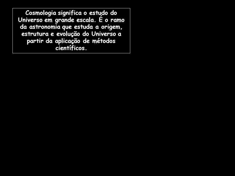 Cosmologia significa o estudo do Universo em grande escala. É o ramo da astronomia que estuda a origem, estrutura e evolução do Universo a partir da a