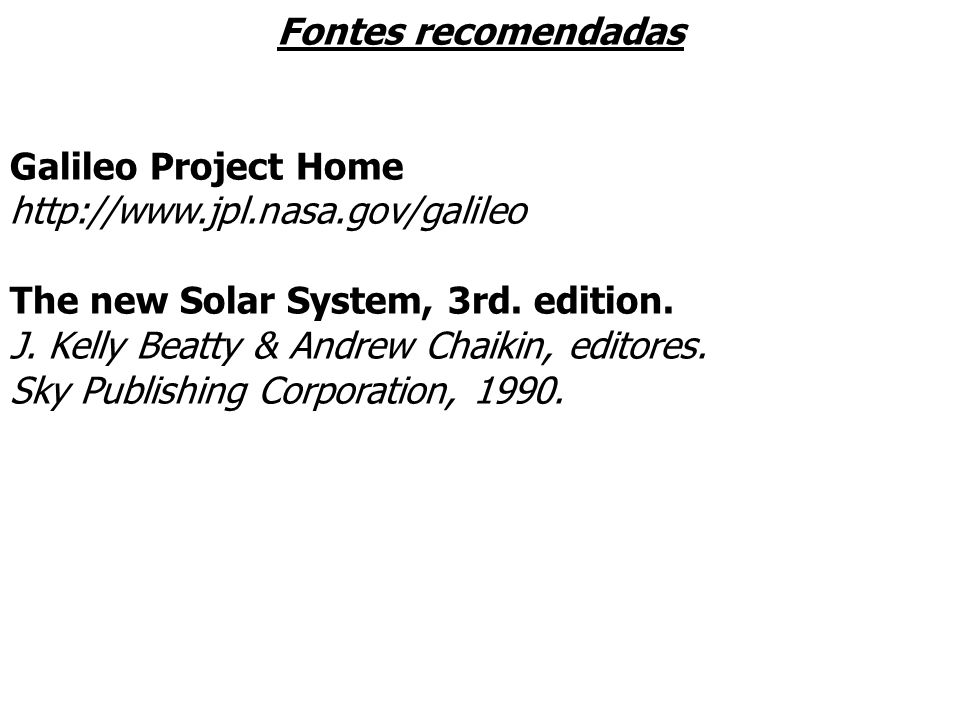 Fontes recomendadas Galileo Project Home http://www.jpl.nasa.gov/galileo The new Solar System, 3rd. edition. J. Kelly Beatty & Andrew Chaikin, editore