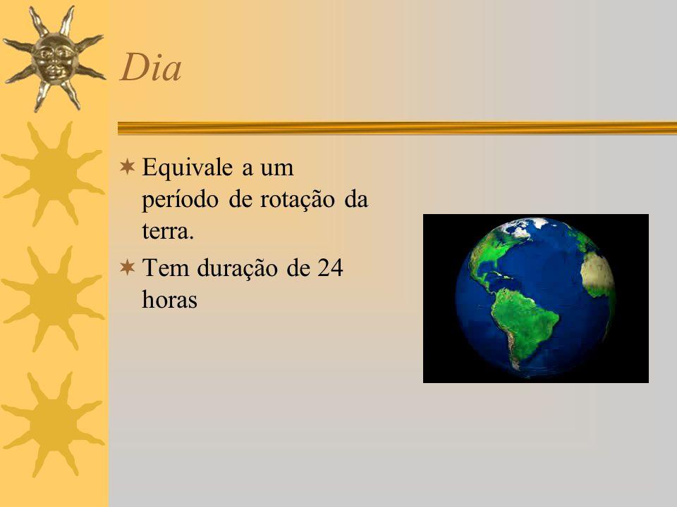 Dia Equivale a um período de rotação da terra. Tem duração de 24 horas