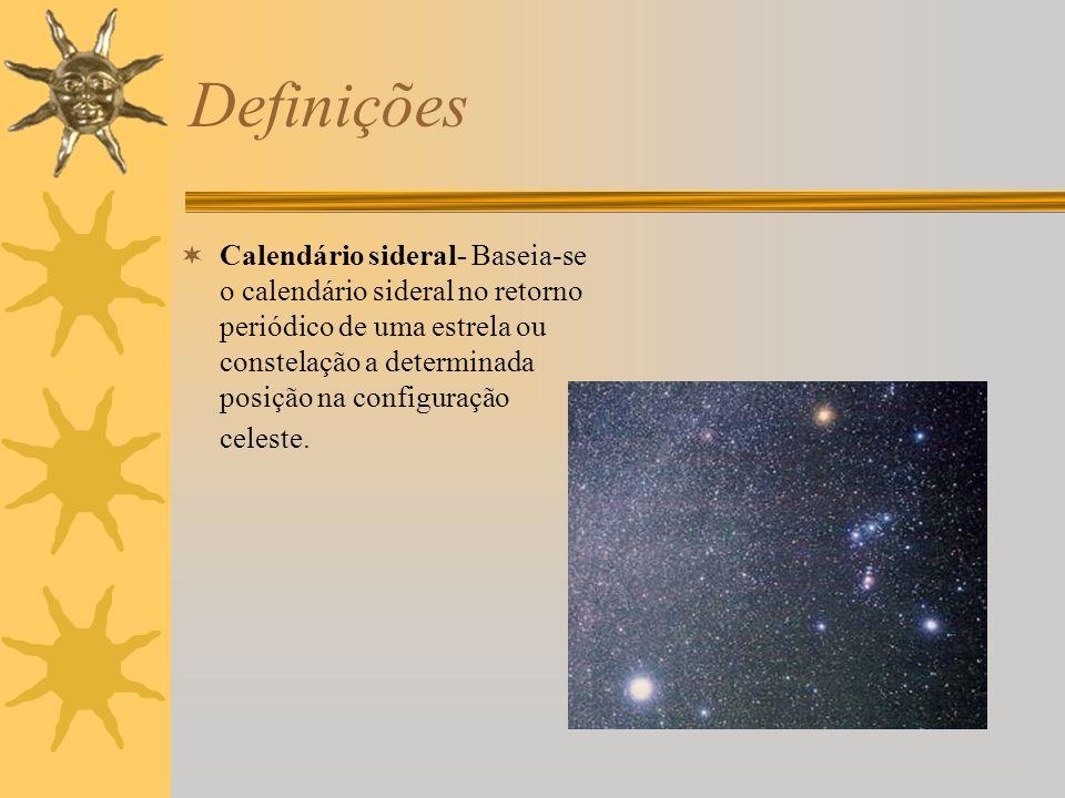 Definições Calendário sideral- Baseia-se o calendário sideral no retorno periódico de uma estrela ou constelação a determinada posição na configuração