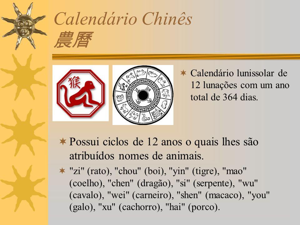 Calendário Chinês Calendário lunissolar de 12 lunações com um ano total de 364 dias. Possui ciclos de 12 anos o quais lhes são atribuídos nomes de ani