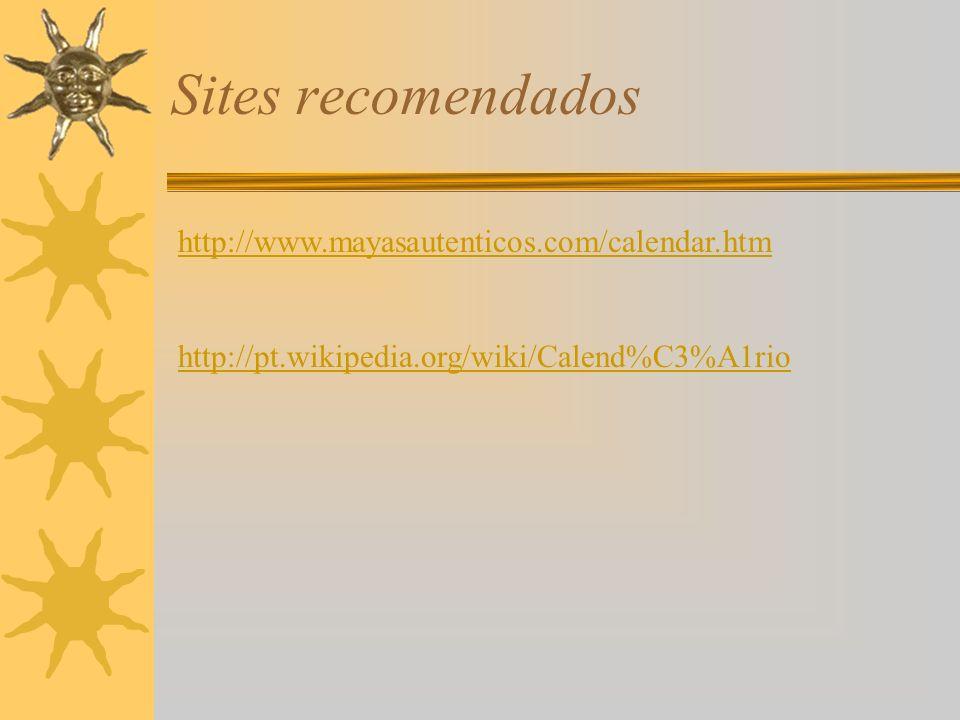 Sites recomendados http://www.mayasautenticos.com/calendar.htm http://pt.wikipedia.org/wiki/Calend%C3%A1rio