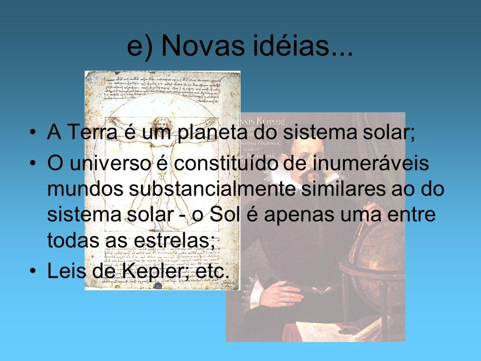 e) Novas idéias... A Terra é um planeta do sistema solar; O universo é constituído de inumeráveis mundos substancialmente similares ao do sistema sola