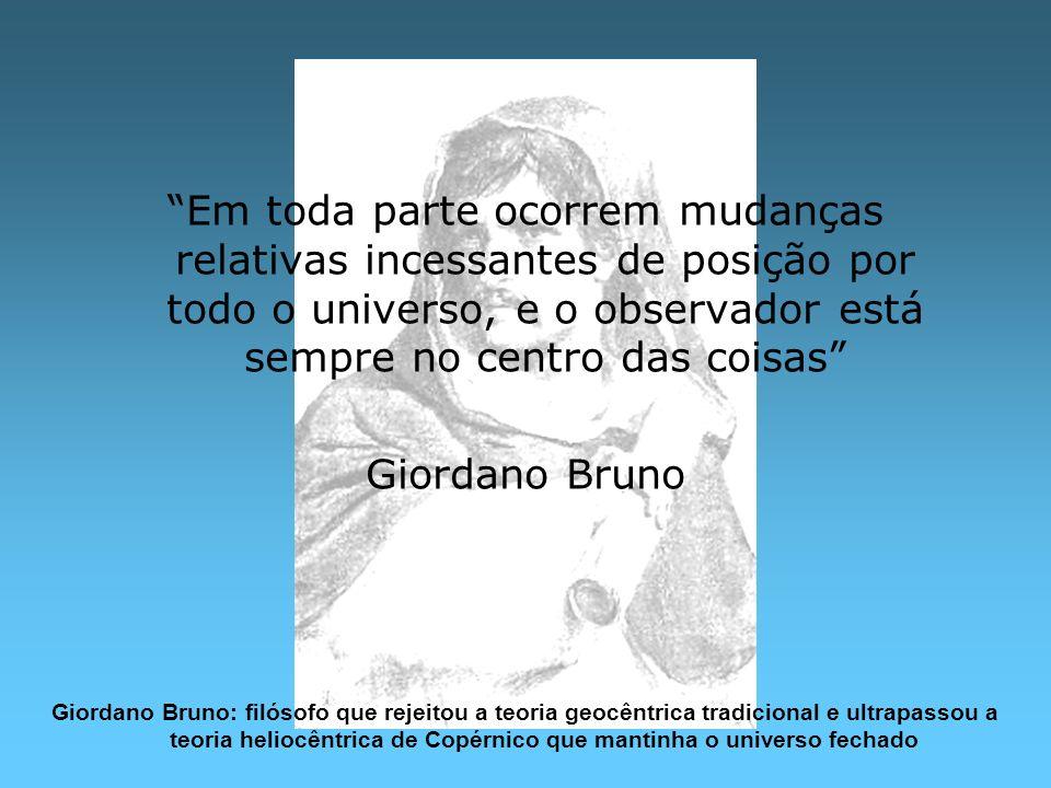 Em toda parte ocorrem mudanças relativas incessantes de posição por todo o universo, e o observador está sempre no centro das coisas Giordano Bruno Gi