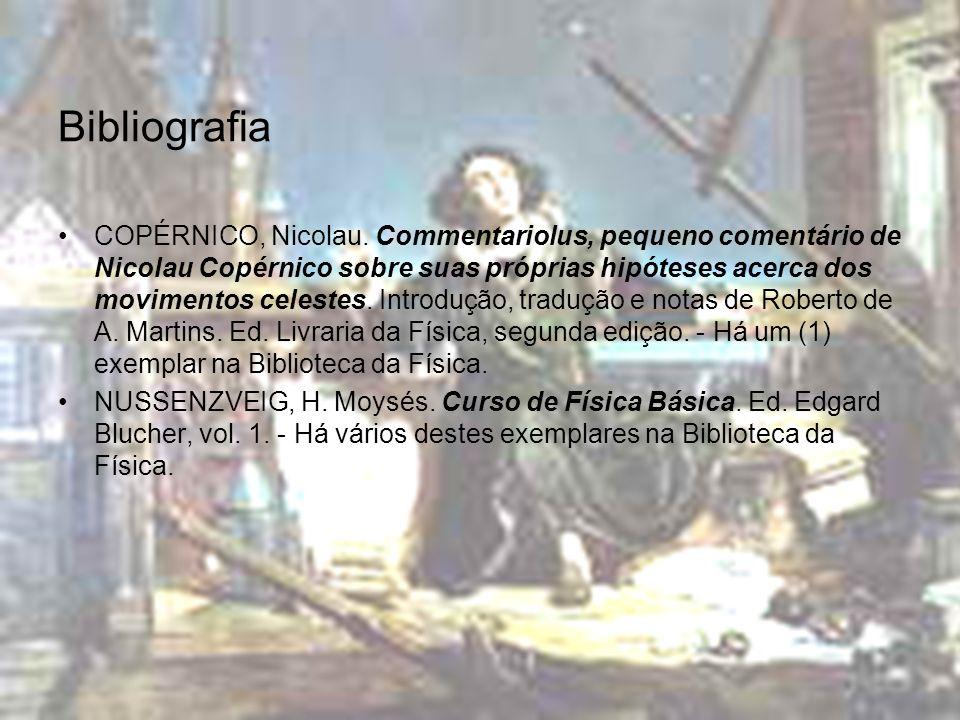 Bibliografia COPÉRNICO, Nicolau. Commentariolus, pequeno comentário de Nicolau Copérnico sobre suas próprias hipóteses acerca dos movimentos celestes.
