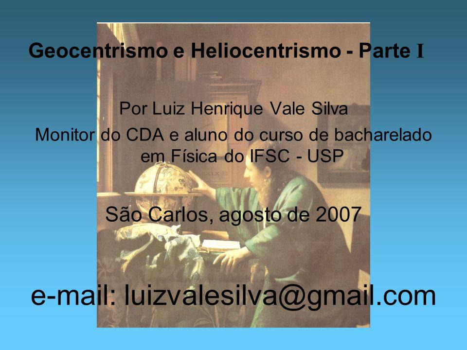 e-mail: luizvalesilva@gmail.com Geocentrismo e Heliocentrismo - Parte I Por Luiz Henrique Vale Silva Monitor do CDA e aluno do curso de bacharelado em