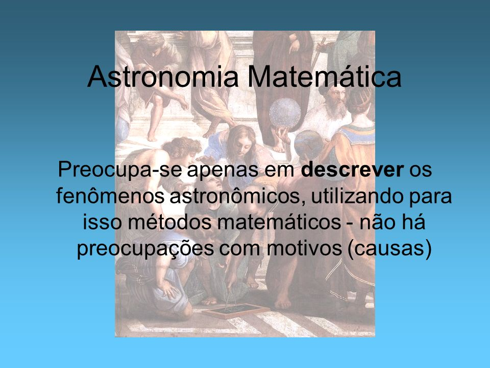 Astronomia Matemática Preocupa-se apenas em descrever os fenômenos astronômicos, utilizando para isso métodos matemáticos - não há preocupações com mo