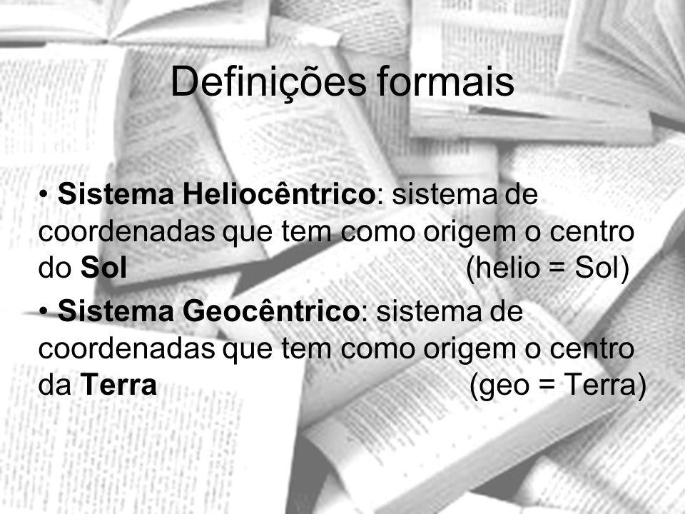 Definições formais Sistema Heliocêntrico: sistema de coordenadas que tem como origem o centro do Sol (helio = Sol) Sistema Geocêntrico: sistema de coo