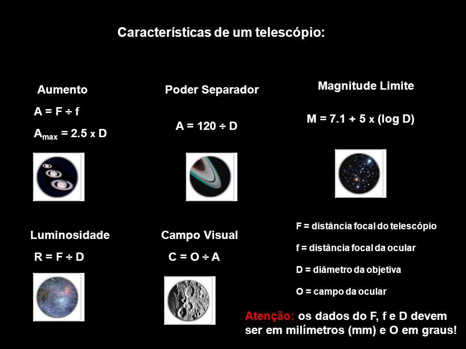 Características de um telescópio: Aumento A = F ÷ f A max = 2.5 x D Poder Separador A = 120 ÷ D Magnitude Limite M = 7.1 + 5 x (log D) Luminosidade R