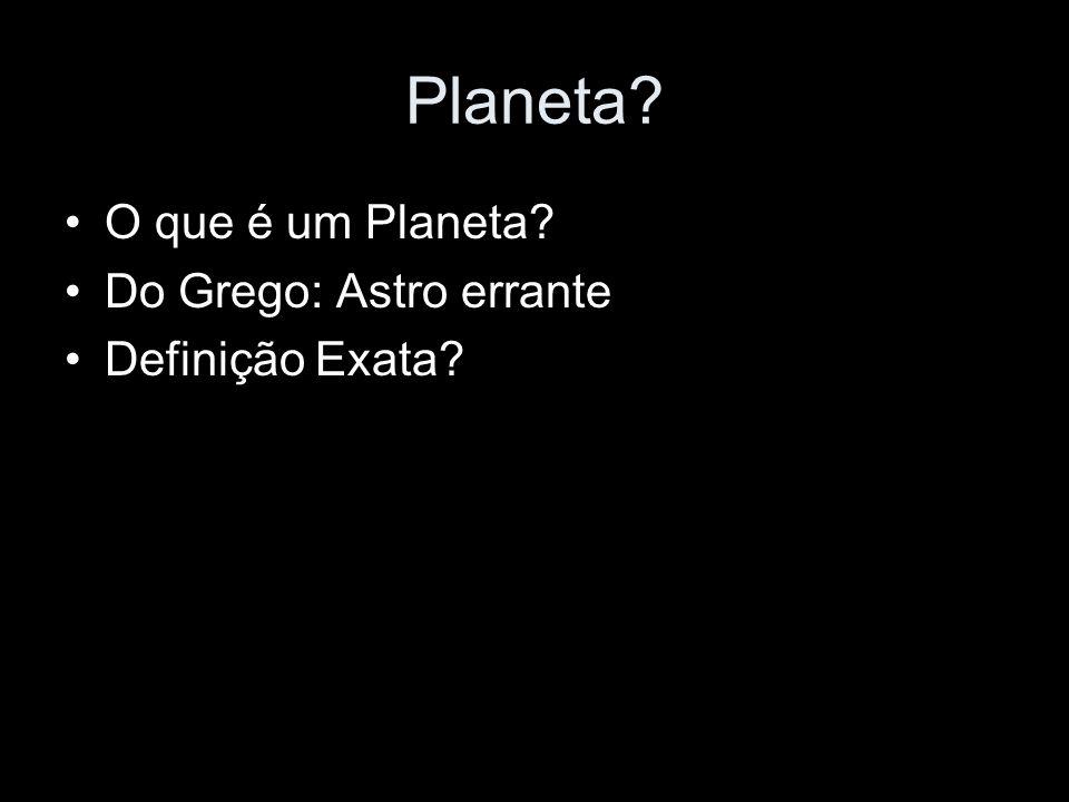 Planeta? O que é um Planeta? Do Grego: Astro errante Definição Exata?