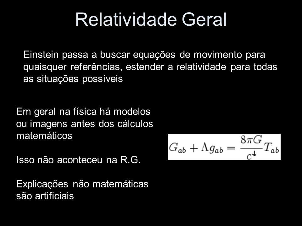 Relatividade Geral Einstein passa a buscar equações de movimento para quaisquer referências, estender a relatividade para todas as situações possíveis Em geral na física há modelos ou imagens antes dos cálculos matemáticos Isso não aconteceu na R.G.
