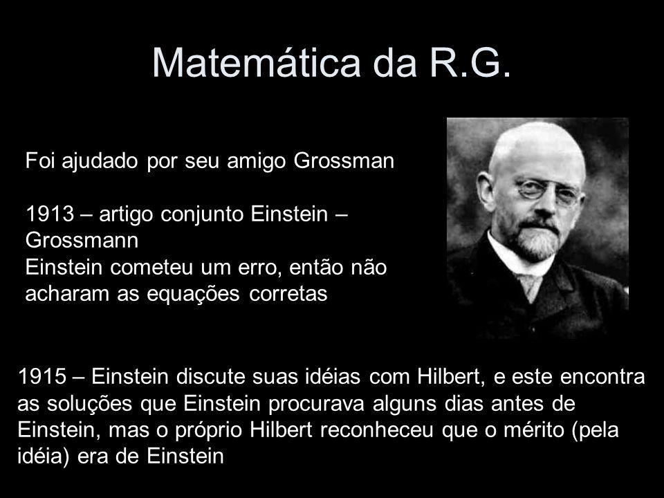 Matemática da R.G. Foi ajudado por seu amigo Grossman 1913 – artigo conjunto Einstein – Grossmann Einstein cometeu um erro, então não acharam as equaç