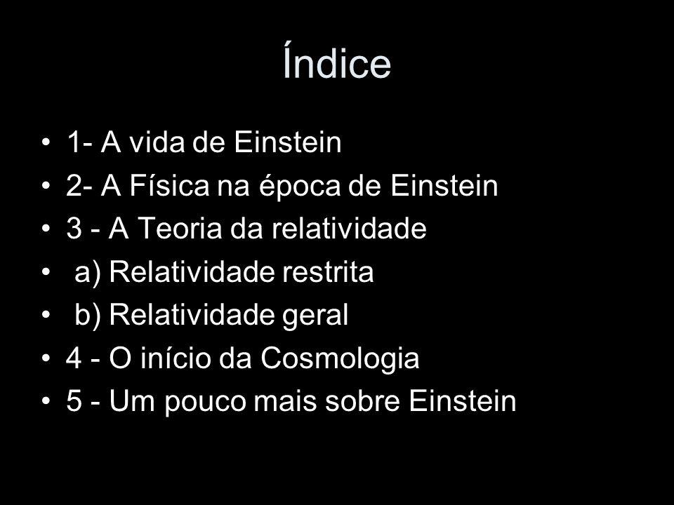 Índice 1- A vida de Einstein 2- A Física na época de Einstein 3 - A Teoria da relatividade a) Relatividade restrita b) Relatividade geral 4 - O início da Cosmologia 5 - Um pouco mais sobre Einstein