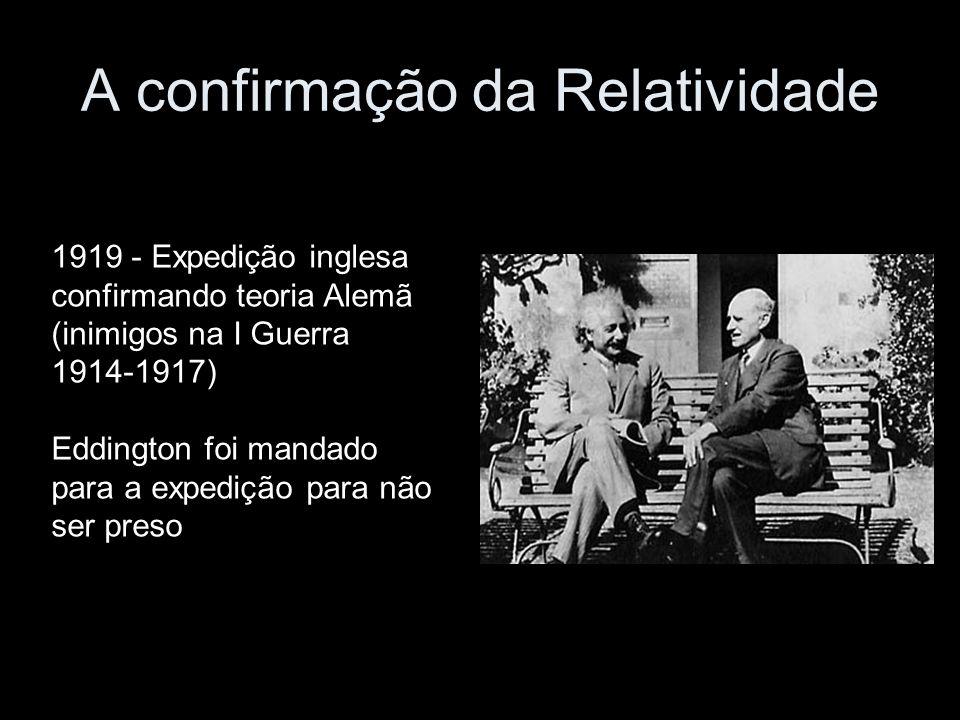 A confirmação da Relatividade 1919 - Expedição inglesa confirmando teoria Alemã (inimigos na I Guerra 1914-1917) Eddington foi mandado para a expedição para não ser preso