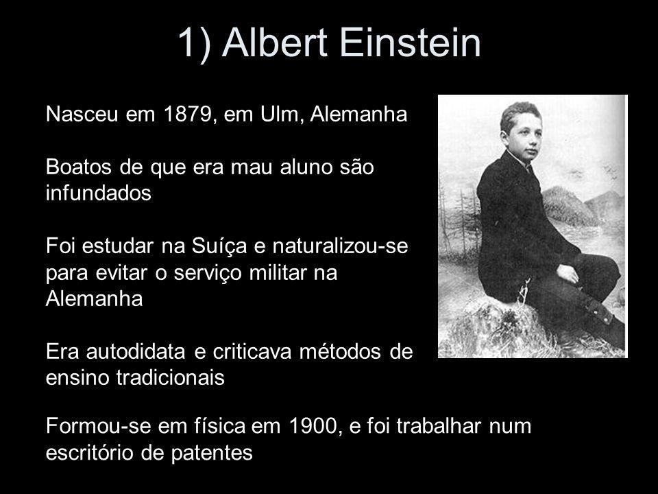 1) Albert Einstein Nasceu em 1879, em Ulm, Alemanha Boatos de que era mau aluno são infundados Foi estudar na Suíça e naturalizou-se para evitar o serviço militar na Alemanha Era autodidata e criticava métodos de ensino tradicionais Formou-se em física em 1900, e foi trabalhar num escritório de patentes