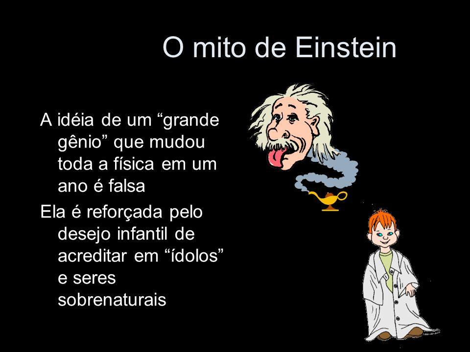 O mito de Einstein A idéia de um grande gênio que mudou toda a física em um ano é falsa Ela é reforçada pelo desejo infantil de acreditar em ídolos e seres sobrenaturais