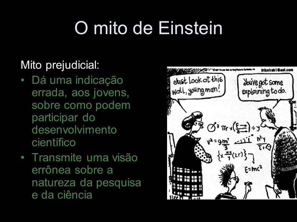 O mito de Einstein Mito prejudicial: Dá uma indicação errada, aos jovens, sobre como podem participar do desenvolvimento científico Transmite uma visão errônea sobre a natureza da pesquisa e da ciência