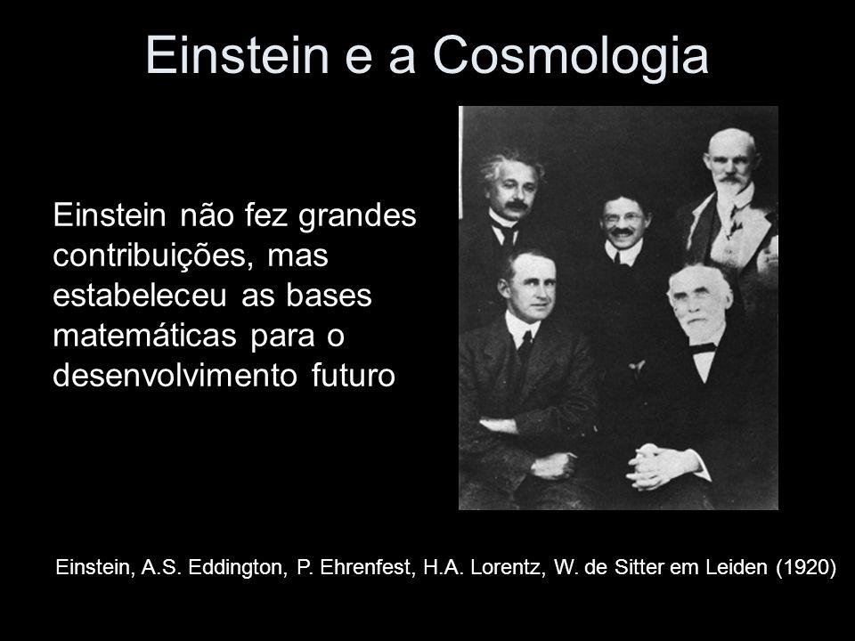 Einstein e a Cosmologia Einstein, A.S. Eddington, P. Ehrenfest, H.A. Lorentz, W. de Sitter em Leiden (1920) Einstein não fez grandes contribuições, ma