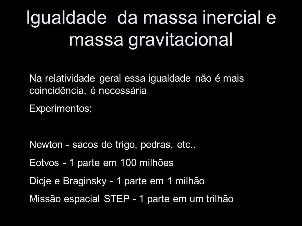 Igualdade da massa inercial e massa gravitacional Na relatividade geral essa igualdade não é mais coincidência, é necessária Experimentos: Newton - sacos de trigo, pedras, etc..